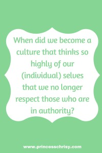 When did we become a culture that thinks so highly of our (individual) selves that we no longer respect those who are in authority?